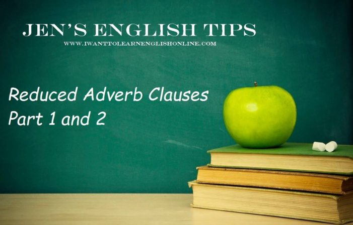 Jen's English Tips – Reduced Adverb Clauses
