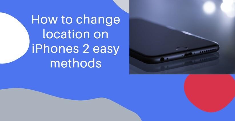 How to change location on iPhones 2 easy methods